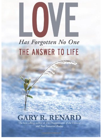 Love Has Forgotten No One - The Answer To Life - by Gary R. Renard