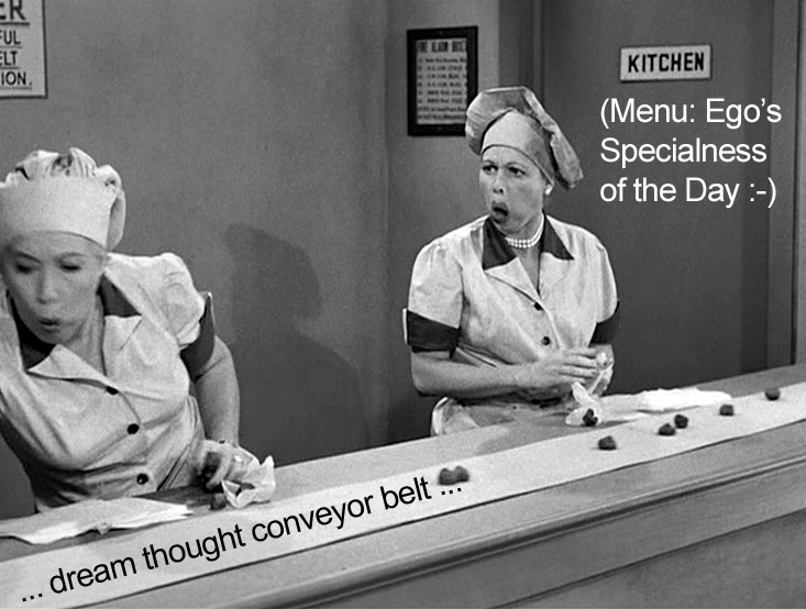 Ethyl Mertz and Lucy Ricardo at the candy conveyor belt: menu: ego's specialness of the day ... delivered on a dream thought conveyor belt