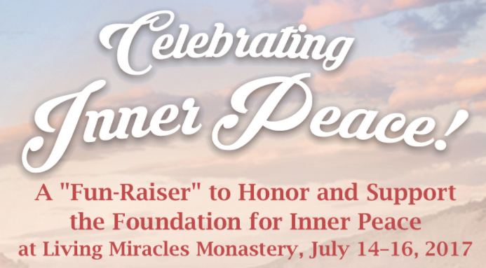 "Celebrating Inner Peace: A ""Fun-Raiser"" to Honor and Support the Foundation for Inner Peace at Living Miracles Monastery, July 14-16, 2017"